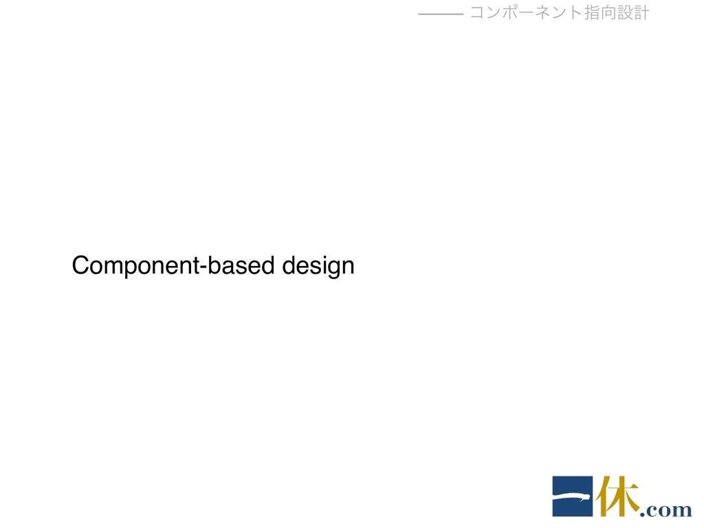⸻ ίϯϙʔωϯτࢦઃܭ Component-based design