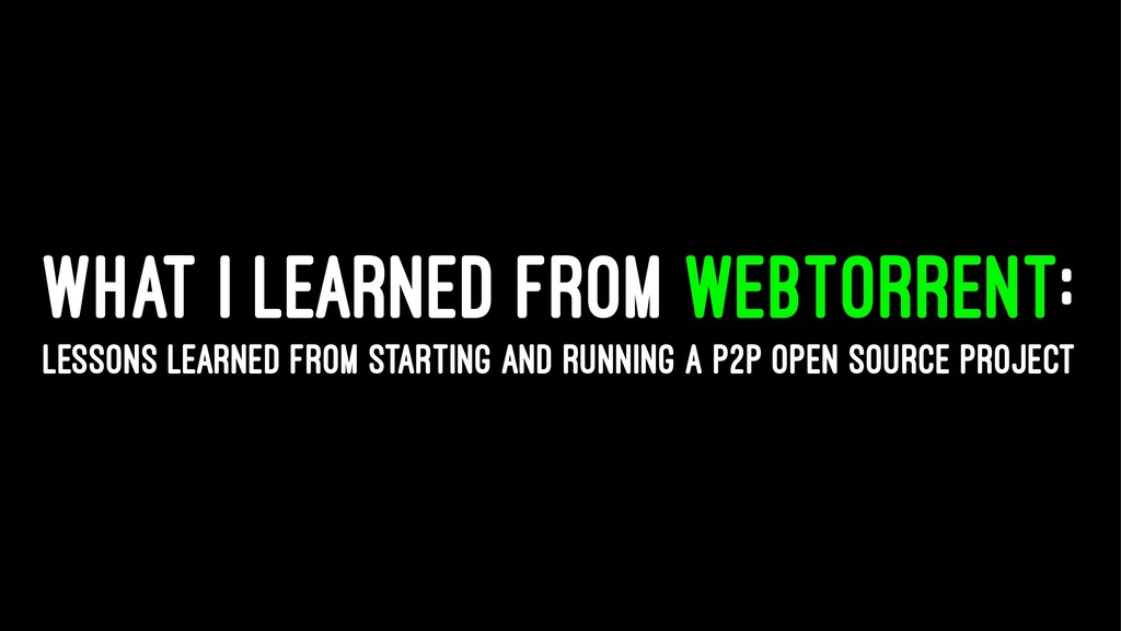 WHAT I LEARNED FROM WEBTORRENT: LESSONS LEARNED...