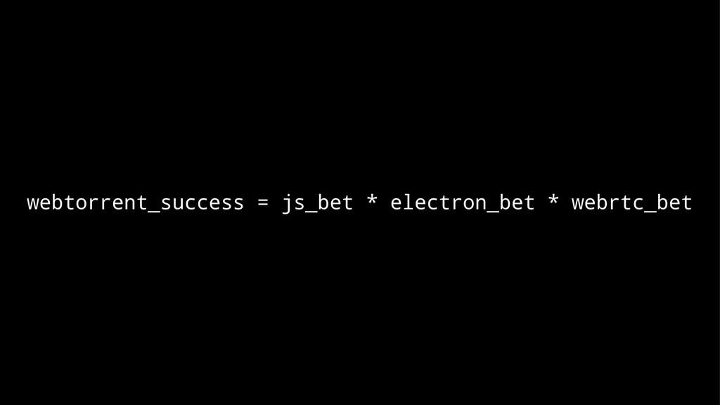 webtorrent_success = js_bet * electron_bet * we...