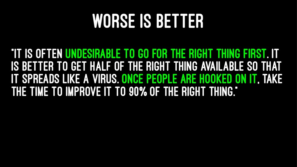 "WORSE IS BETTER ""It is often undesirable to go ..."