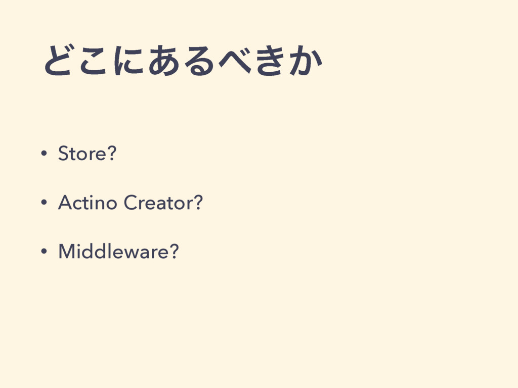 Ͳ͜ʹ͋Δ͖͔ • Store? • Actino Creator? • Middlewar...