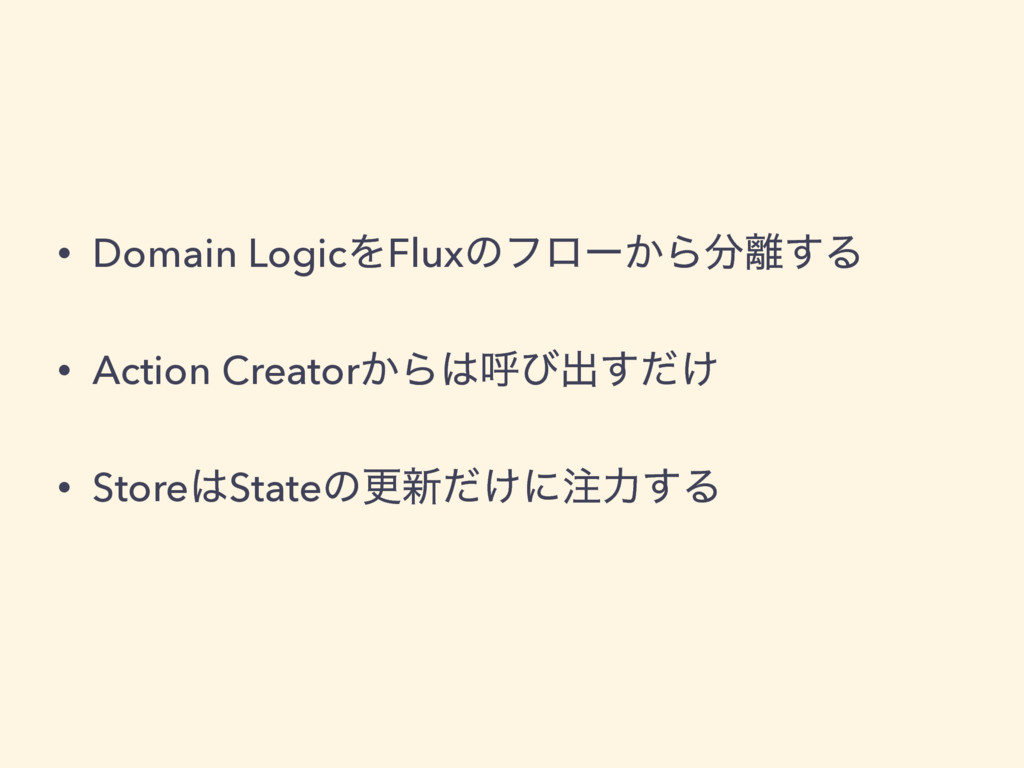 • Domain LogicΛFluxͷϑϩʔ͔Β͢Δ • Action Creator͔...