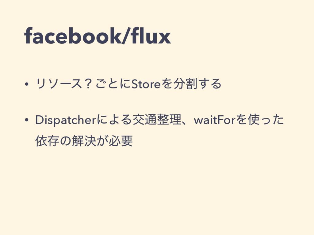 facebook/flux • Ϧιʔεʁ͝ͱʹStoreΛׂ͢Δ • Dispatcherʹ...