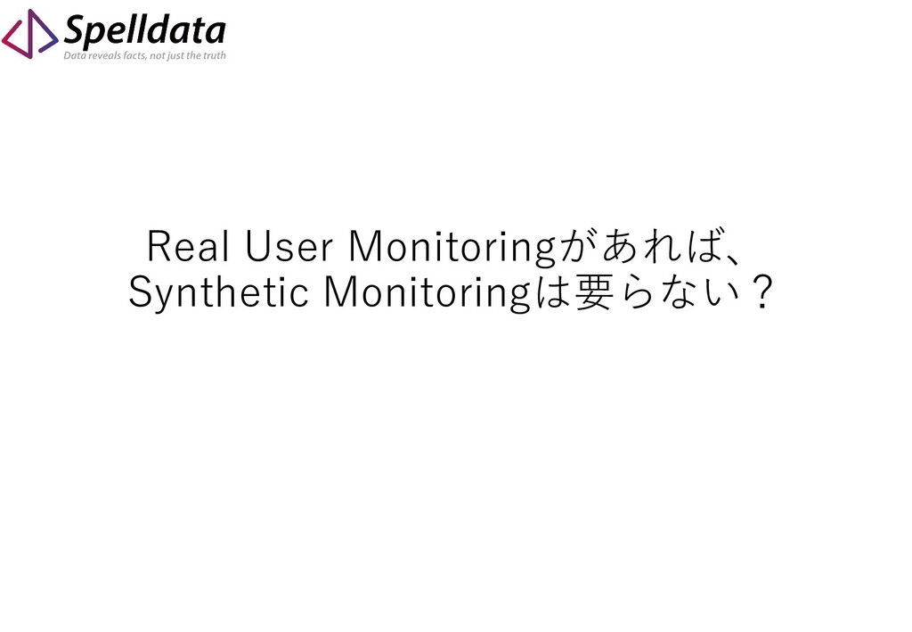 Real User Monitoringがあれば、 Synthetic Monitoringは...
