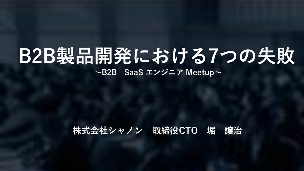 1 株式会社シャノン 取締役CTO 堀 譲治 B2B製品開発における7つの失敗 ~B2B Sa...