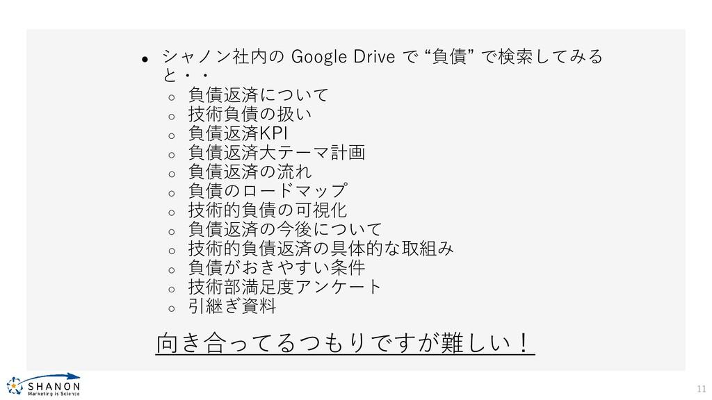 """11 ● シャノン社内の Google Drive で """"負債"""" で検索してみる と・・ ○ ..."""