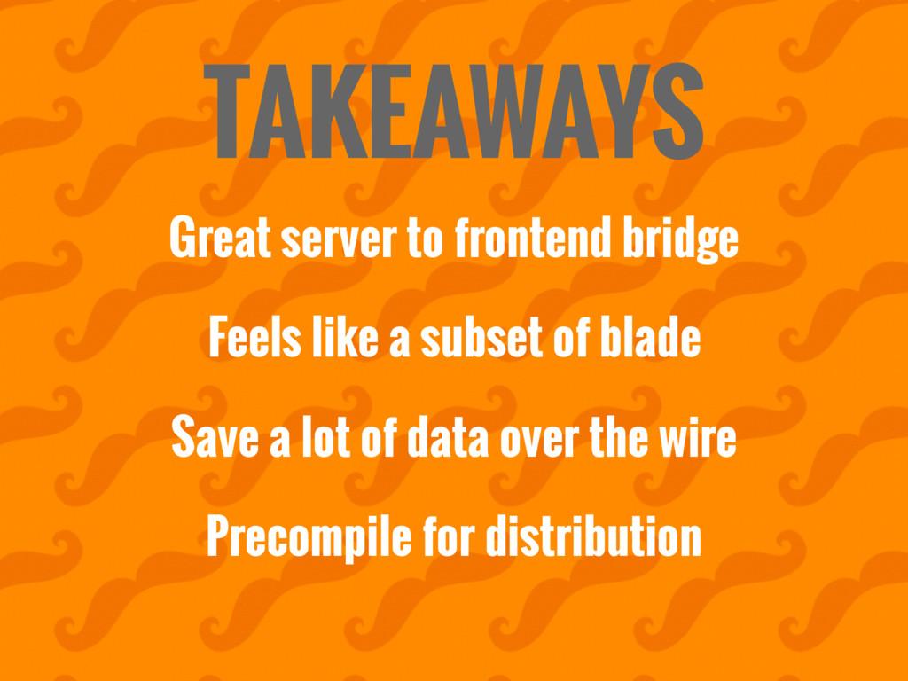TAKEAWAYS Great server to frontend bridge Feels...