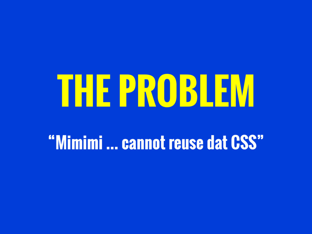 "THE PROBLEM ""Mimimi … cannot reuse dat CSS"""