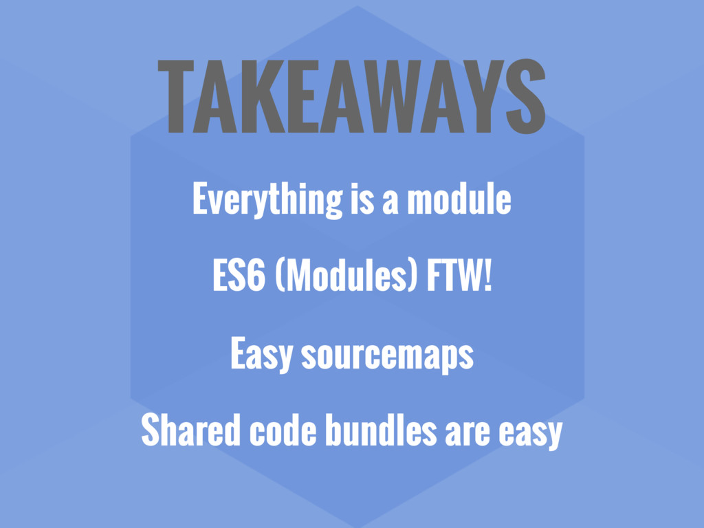 TAKEAWAYS Everything is a module ES6 (Modules) ...