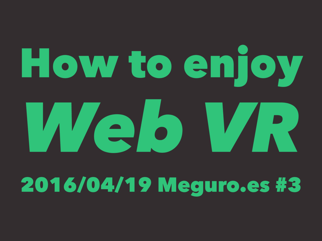 How to enjoy Web VR 2016/04/19 Meguro.es #3