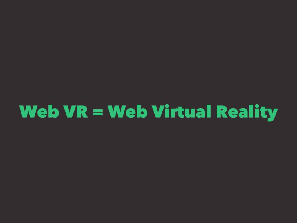 Web VR = Web Virtual Reality