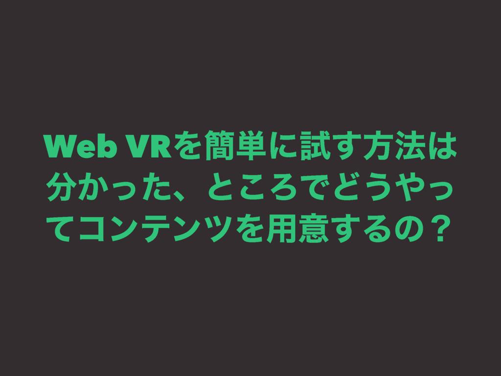 Web VRΛ؆୯ʹࢼ͢ํ๏ ͔ͬͨɺͱ͜ΖͰͲ͏ͬ ͯίϯςϯπΛ༻ҙ͢Δͷʁ