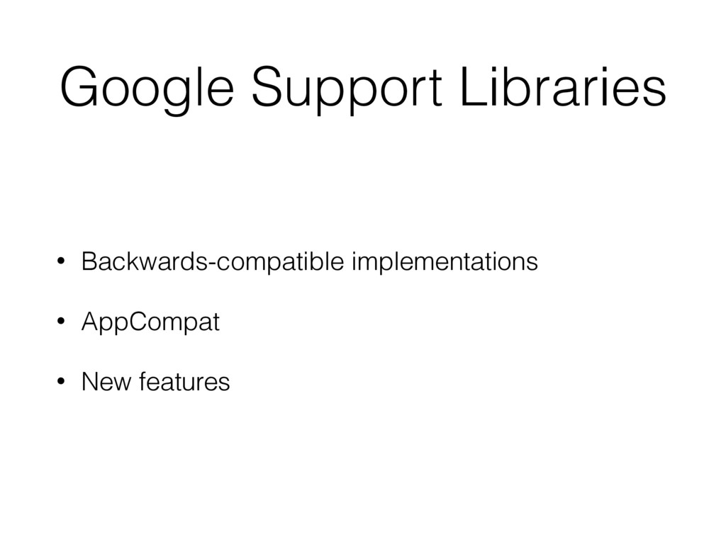 Google Support Libraries • Backwards-compatible...