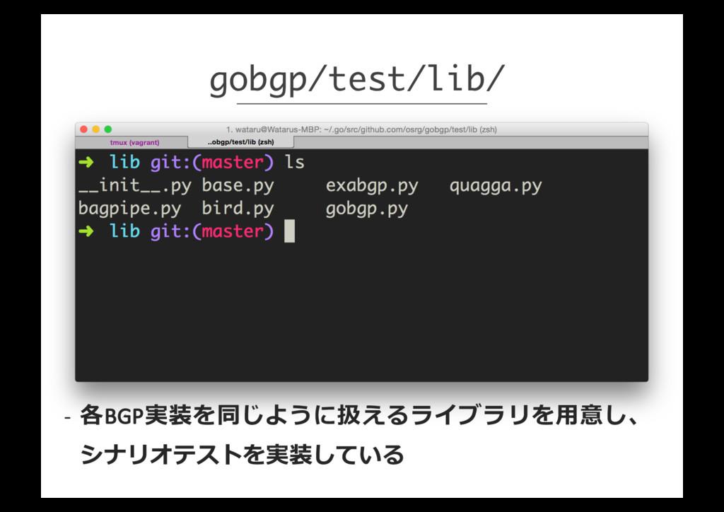 gobgp/test/lib/ -‐ 各BGP実装を同じように扱えるライブラリを⽤用意し、 ...