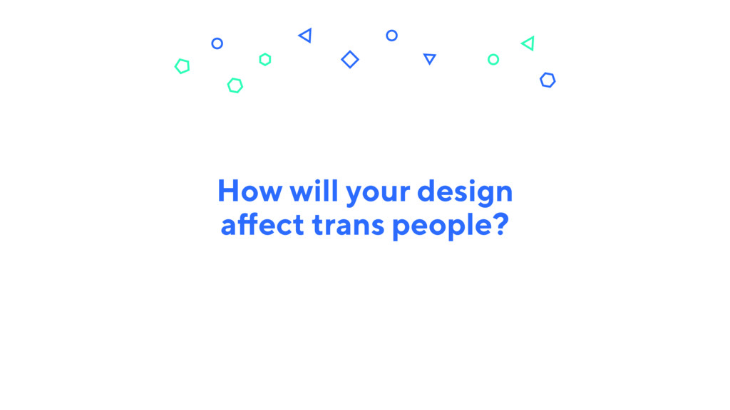 How will your design affect trans people?