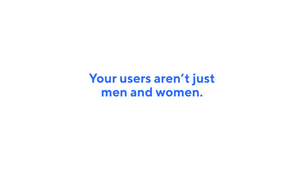 Your users aren't just men and women.
