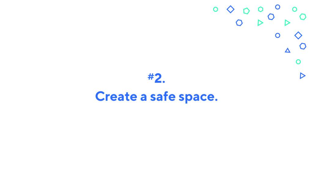 Create a safe space. #2.