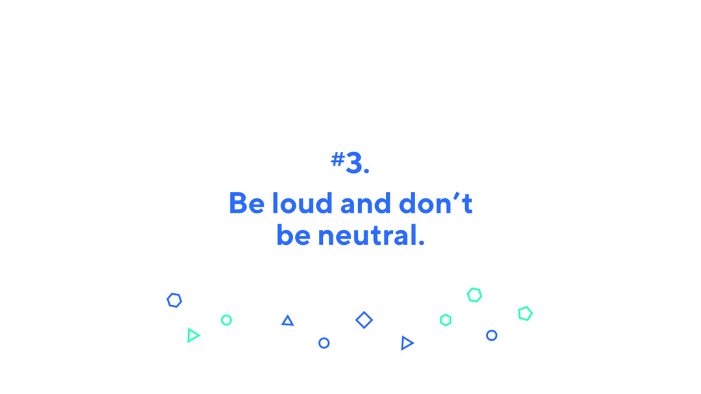 Be loud and don't be neutral. #3.