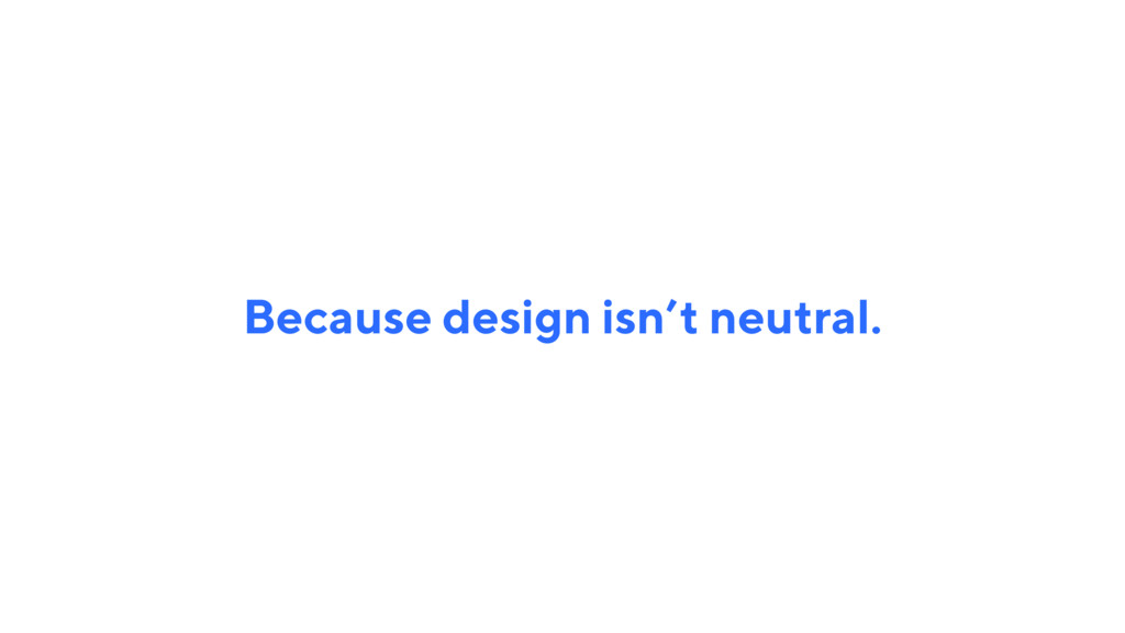 Because design isn't neutral.