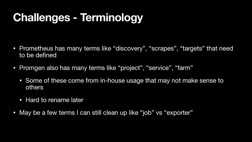 Challenges - Terminology • Prometheus has many ...