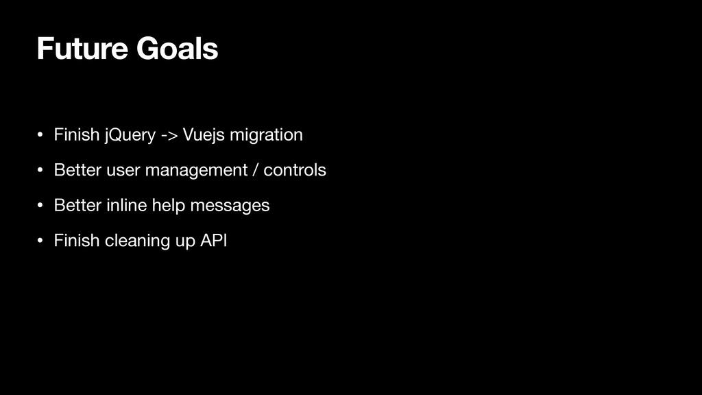 Future Goals • Finish jQuery -> Vuejs migration...