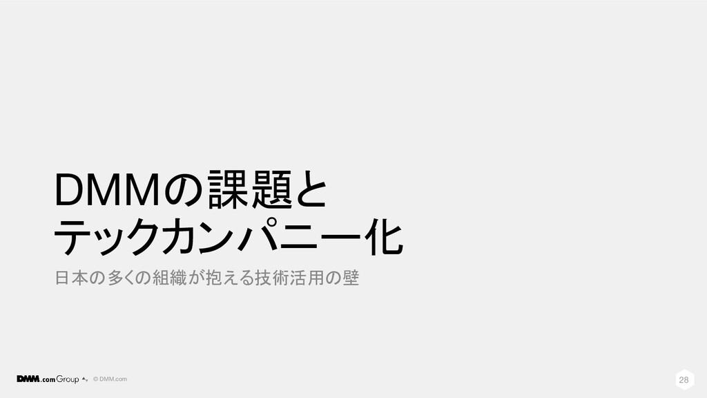 © DMM.com DMMの課題と テックカンパニー化 日本の多くの組織が抱える技術活用の壁 ...