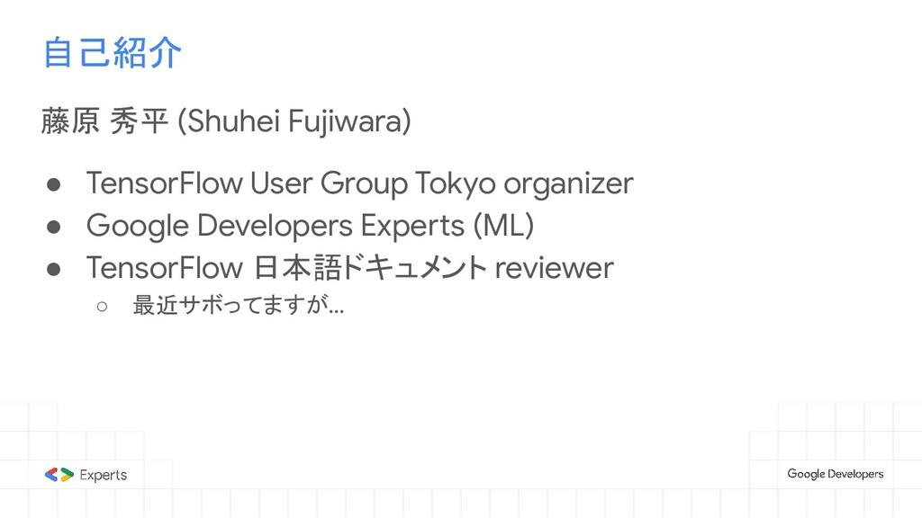 自己紹介 藤原 秀平 (Shuhei Fujiwara) ● TensorFlow User ...