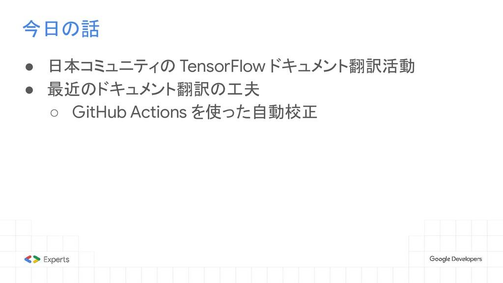 今日の話 ● 日本コミュニティの TensorFlow ドキュメント翻訳活動 ● 最近のドキュ...