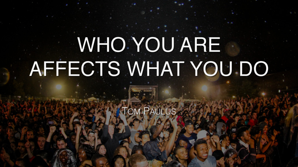 WHO YOU ARE AFFECTS WHAT YOU DO TOM PAULUS