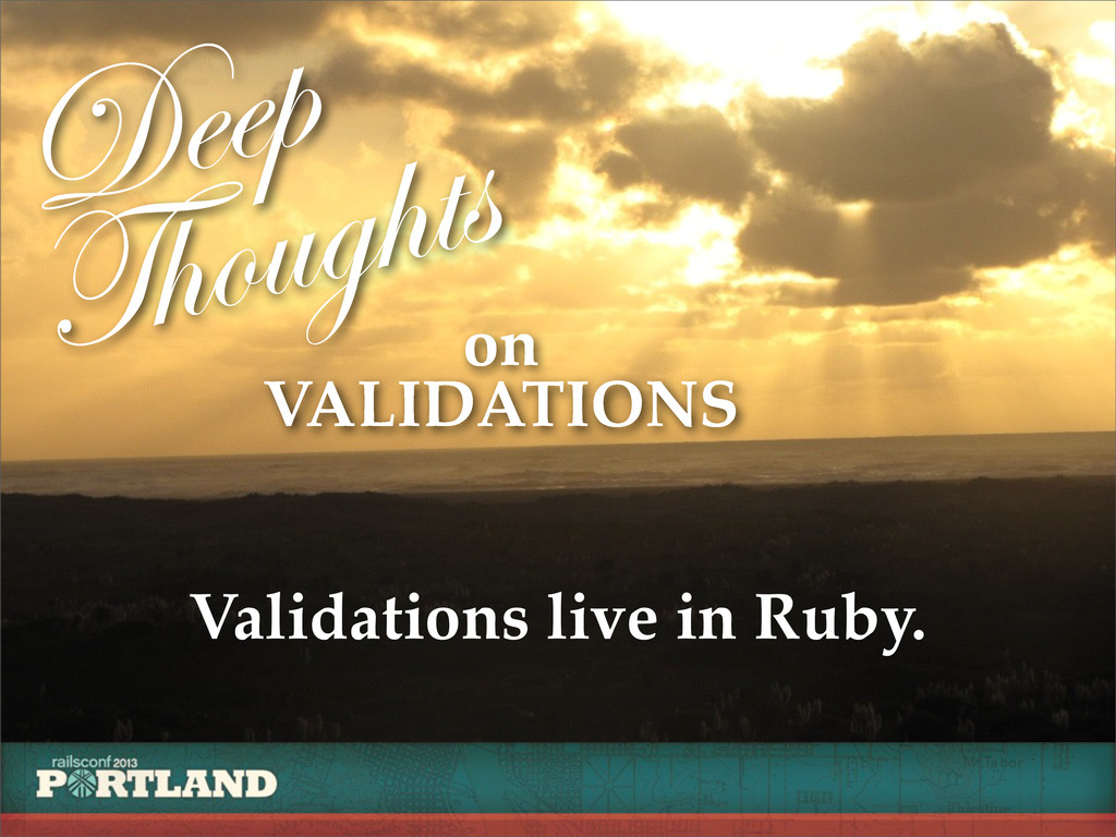 Deep Thoughts on VALIDATIONS Validations live i...