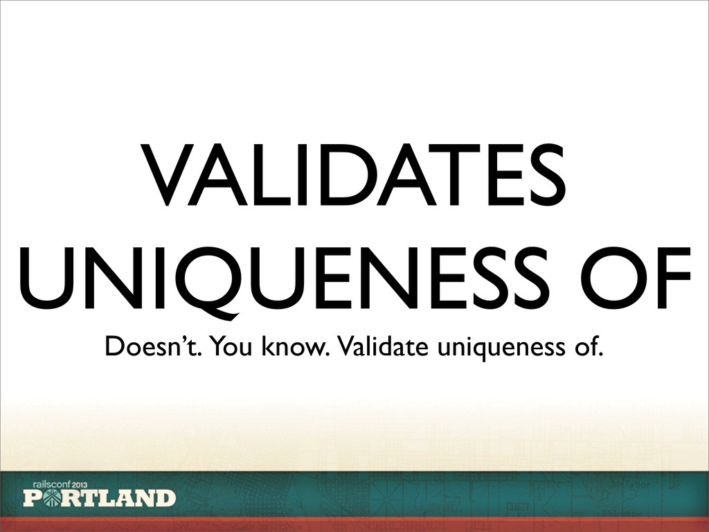 VALIDATES UNIQUENESS OF Doesn't. You know. Vali...