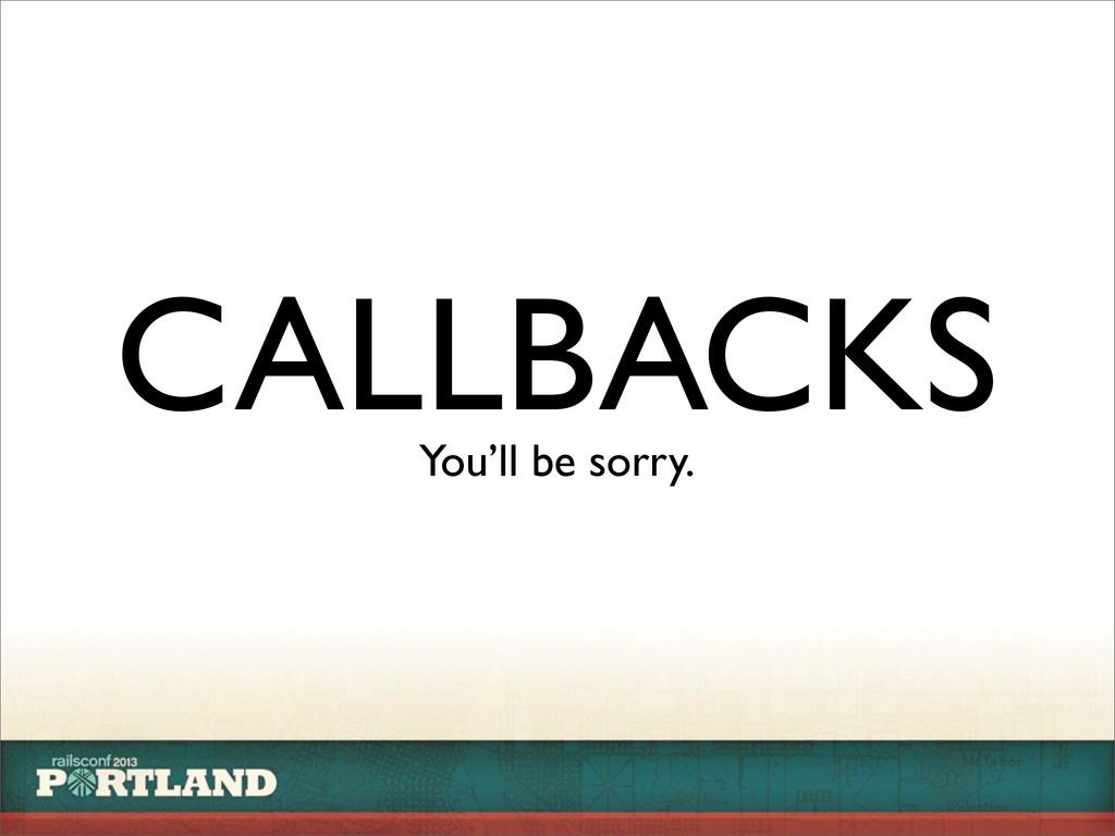 CALLBACKS You'll be sorry.