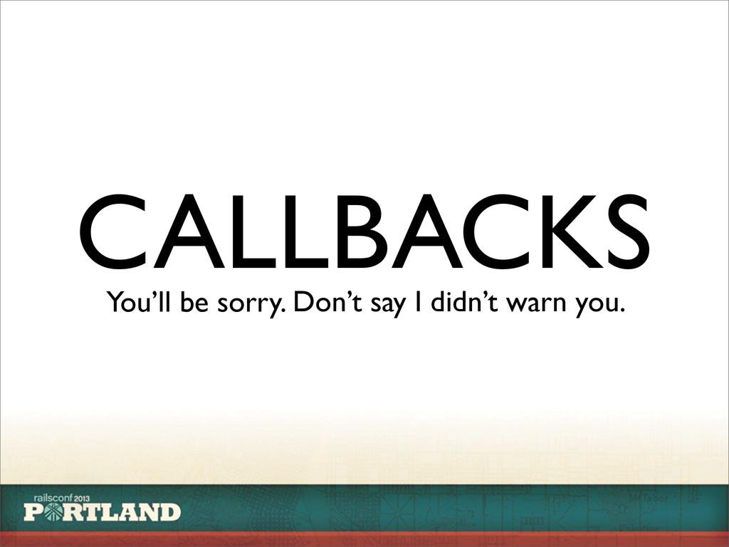 CALLBACKS You'll be sorry. Don't say I didn't w...