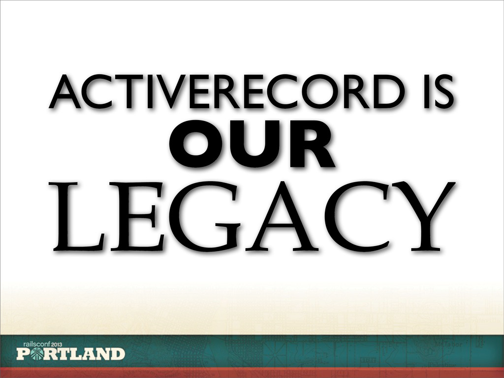 LEGACY ACTIVERECORD IS OUR