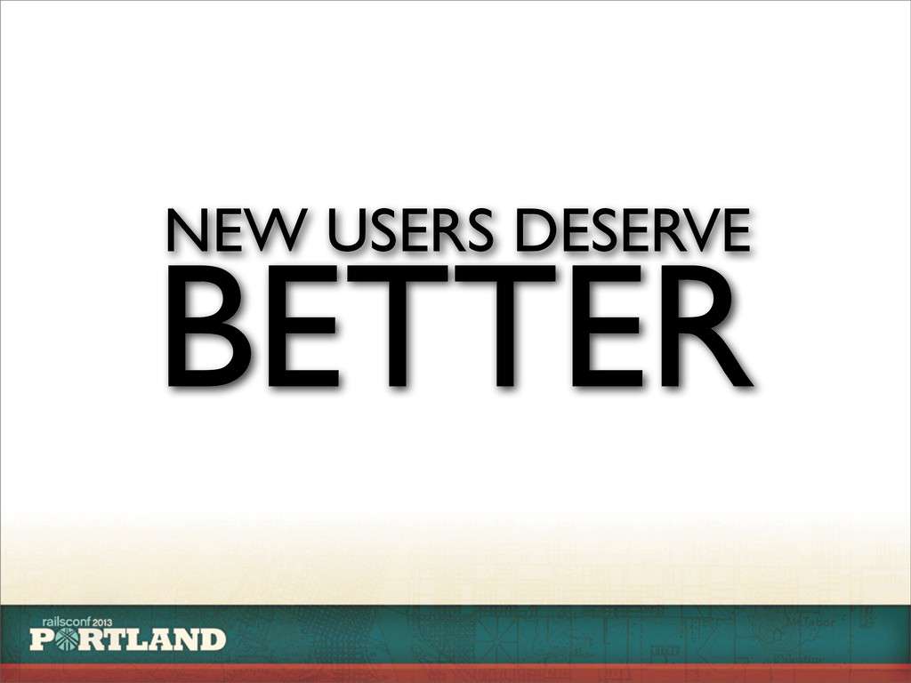 NEW USERS DESERVE BETTER