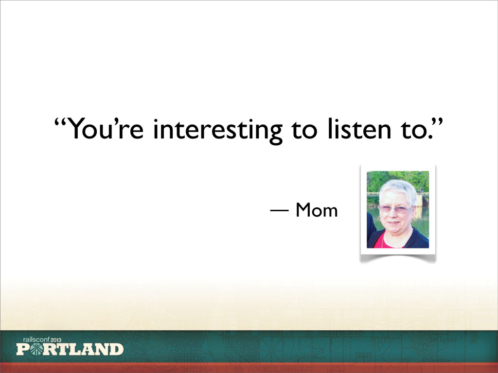 """You're interesting to listen to."" ― Mom"