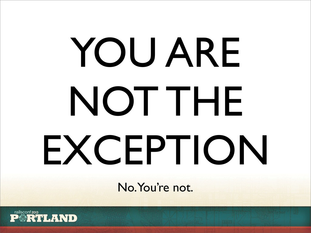 YOU ARE NOT THE EXCEPTION No. You're not.