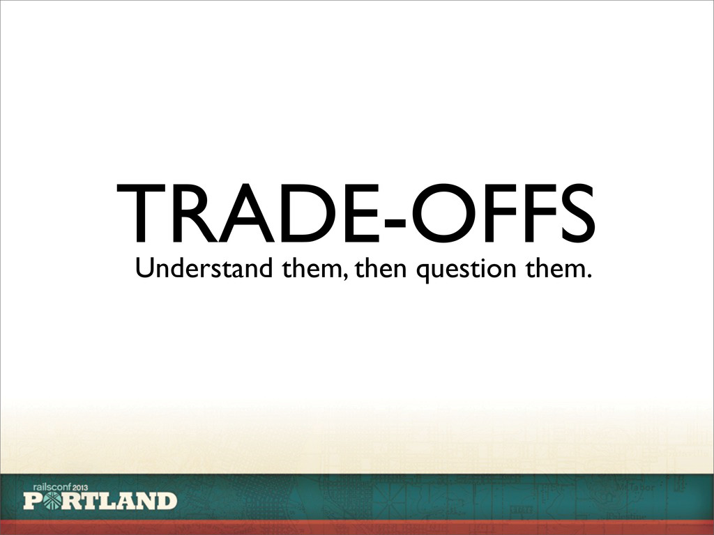 TRADE-OFFS Understand them, then question them.