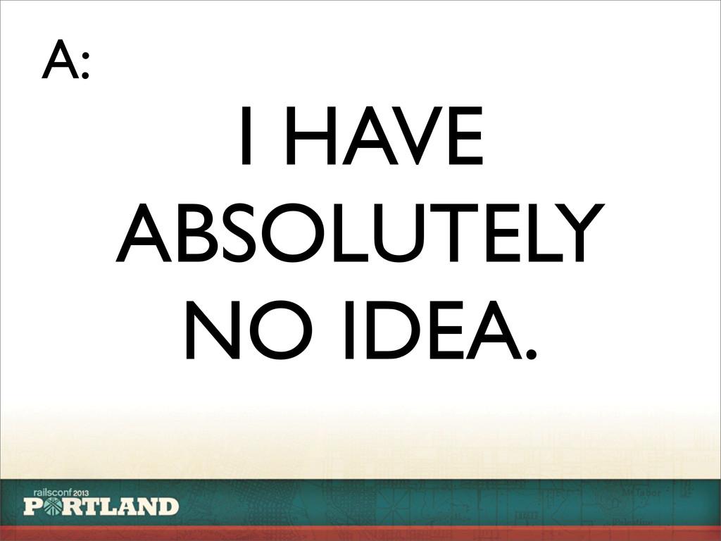 I HAVE ABSOLUTELY NO IDEA. A: