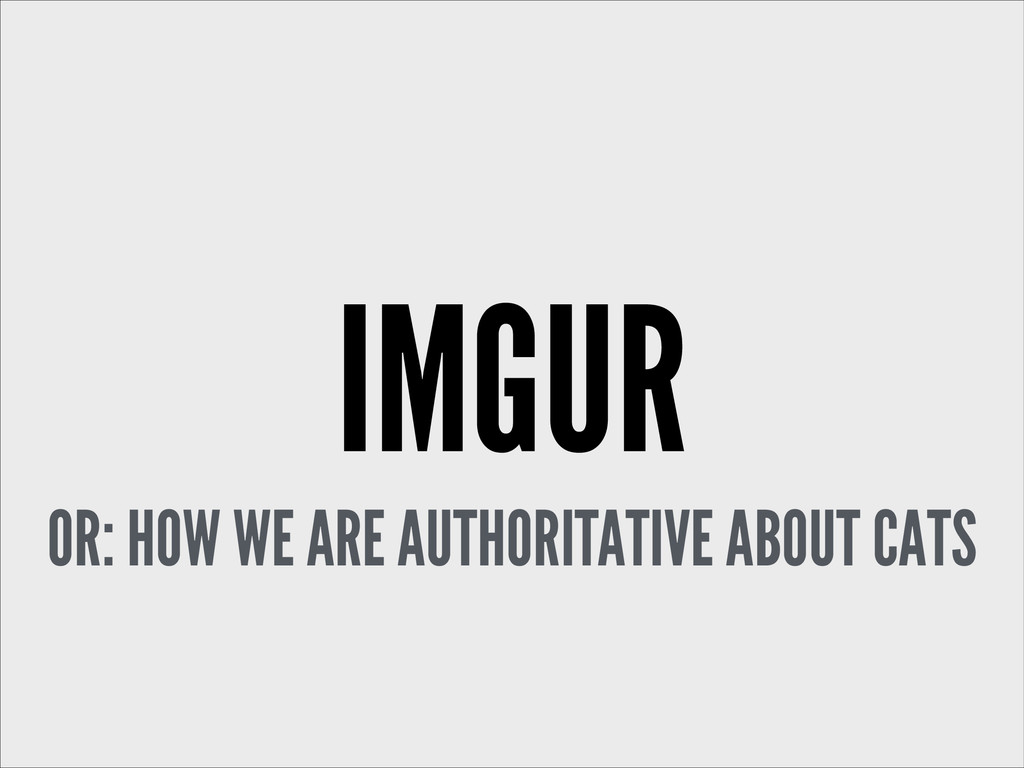 IMGUR OR: HOW WE ARE AUTHORITATIVE ABOUT CATS