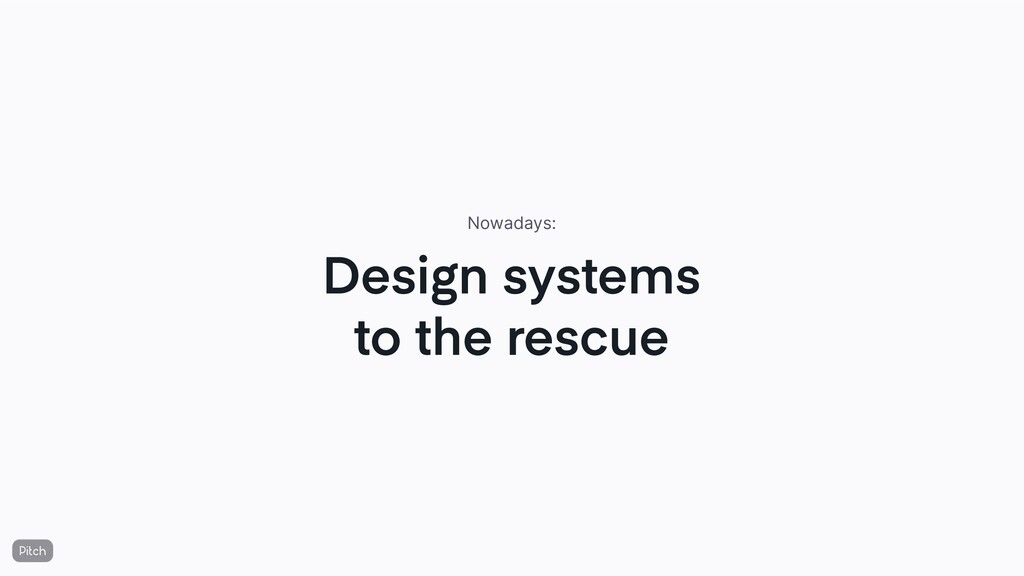 Design systems to the rescue Nowadays: