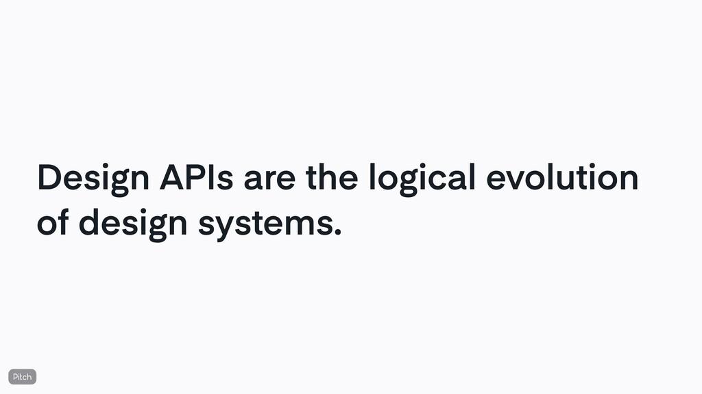 Design APIs are the logical evolution of design...