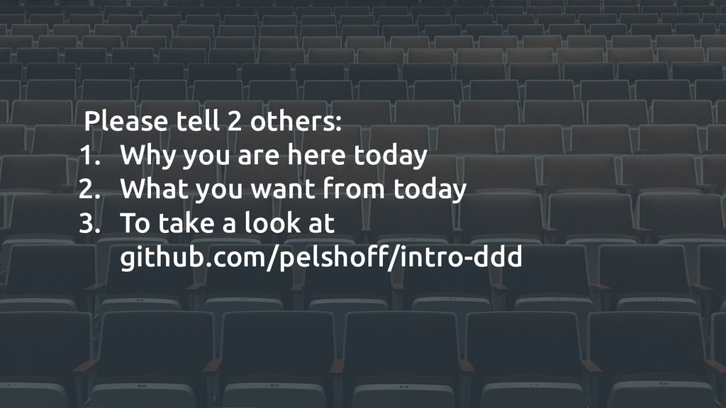 Please tell 2 others: 1. Why you are here today...