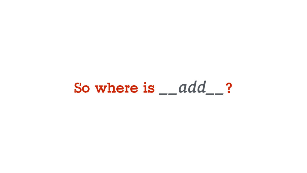 So where is __add__?