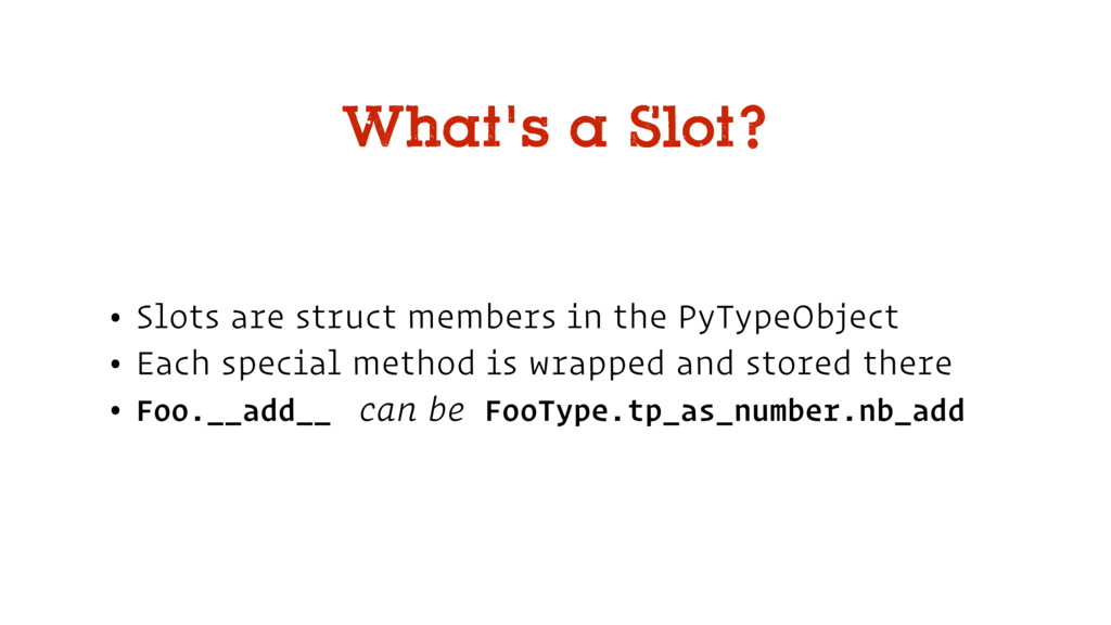 • Slots are struct members in the PyTypeObject ...
