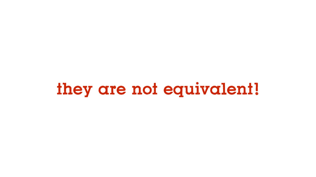 they are not equivalent!