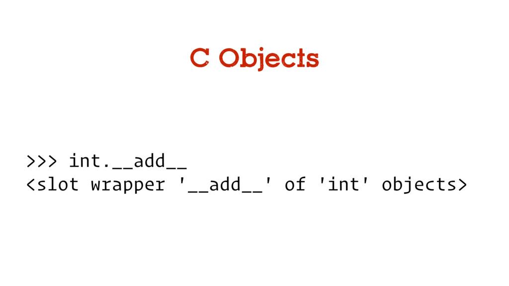 C Objects >>> int.__add__ <slot wrapper '__add_...