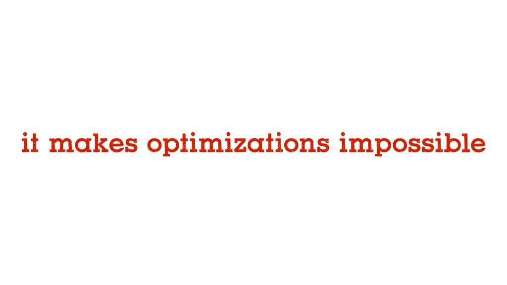 it makes optimizations impossible