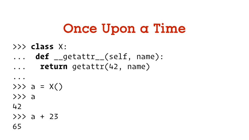 Once Upon a Time >>> class X: ... def __getattr...