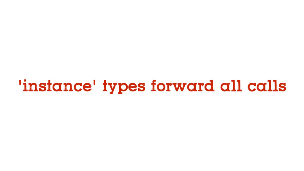 'instance' types forward all calls